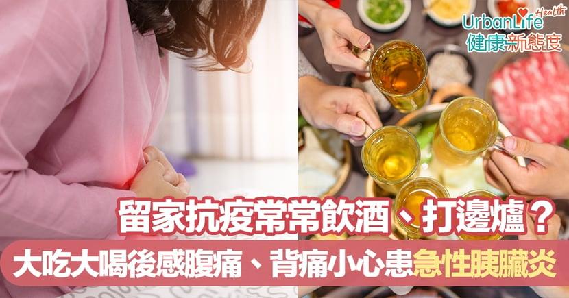 【火鍋迷小心】留家抗疫常常飲酒、打邊爐?大吃大喝後感腹痛、背痛小心患急性胰臟炎