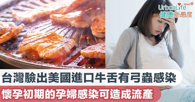 【牛舌有蟲】台灣驗出美國進口牛舌有弓蟲感染 懷孕初期的孕婦感染可造成流產