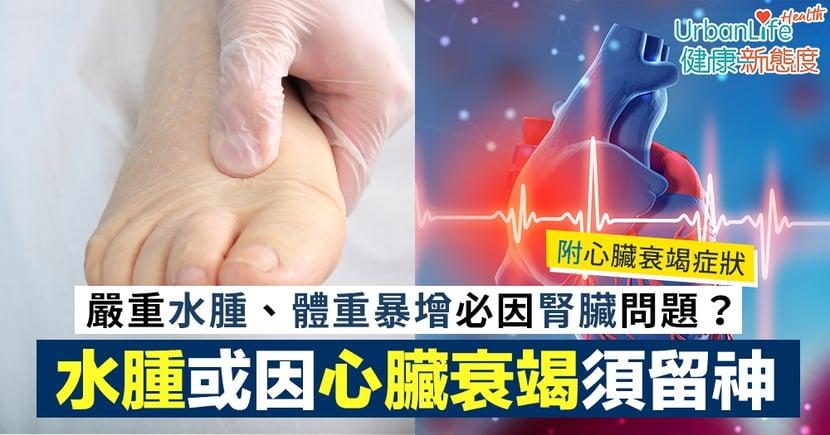 【心臟衰竭症狀】嚴重水腫、體重暴增必因腎臟問題?水腫亦或是心臟衰竭須留神