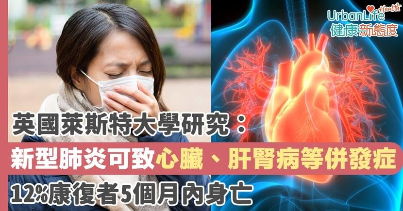 【新型肺炎併發症】英國萊斯特大學研究:新型肺炎可致心臟、肝腎病等併發症 12%康復者5個月內身亡