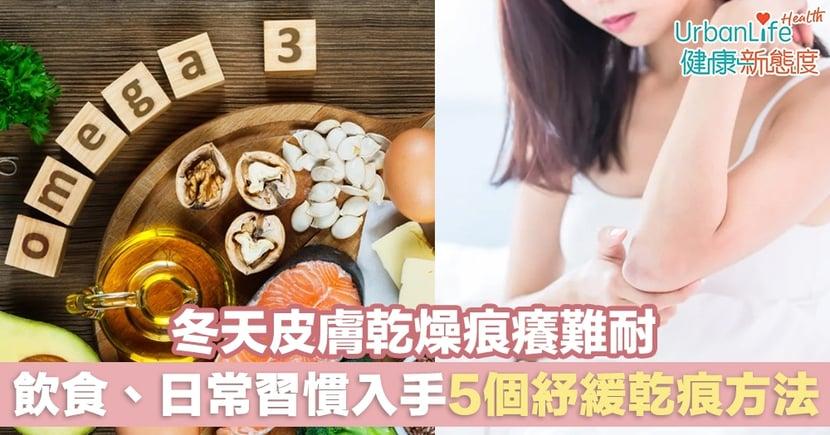 【皮膚乾痕】冬天皮膚乾燥痕癢難耐 從飲食、日常習慣入手5個紓緩乾痕方法