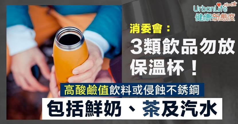 【保溫杯安全】消委會:3類飲品勿放保溫杯 茶、奶屬高酸鹼值或侵蝕不銹鋼