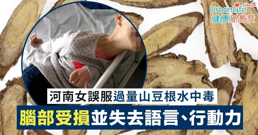 【山豆根中毒】河南女誤服過量山豆根水中毒 腦部嚴重受損並失去語言、行動力