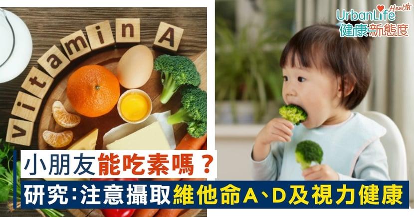【素食營養】小孩能吃素嗎?研究:素食小朋友要注意維他命A、D及視力健康