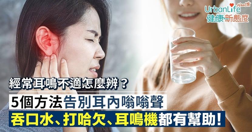 【耳鳴解決】經常耳鳴怎麼辨?吞口水有用嗎?5個方法告別耳內嗡嗡聲