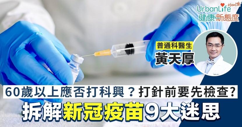【新冠肺炎疫苗】拆解疫苗9大迷思 60歲以上應否打科興?打針前需要先做身體檢查?