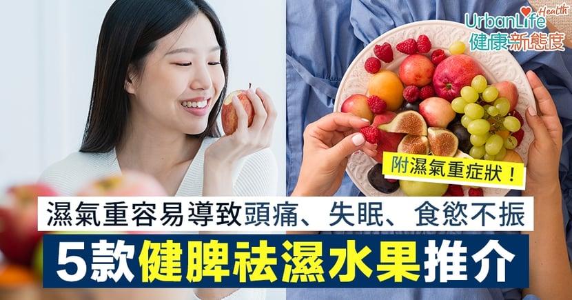 【春天祛濕】濕氣重易頭痛、失眠、食慾不振 5款健脾祛濕水果推介