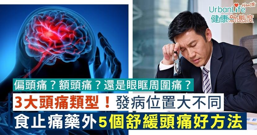 【頭痛舒緩】3大頭痛類型!發病位置大不同 5個食止痛藥外的減頭痛方法