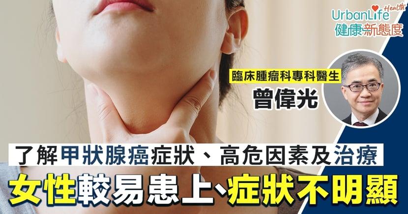 【甲狀腺癌症狀】女性較易患上、症狀不明顯 了解甲狀腺癌症狀、高危因素及治療
