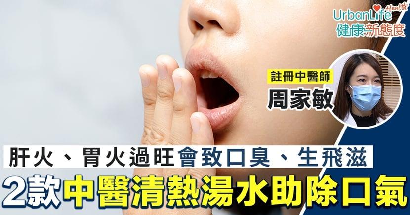 【口臭原因】肝火、胃火過旺會致口臭、生飛滋 2款中醫清熱湯水助除口氣