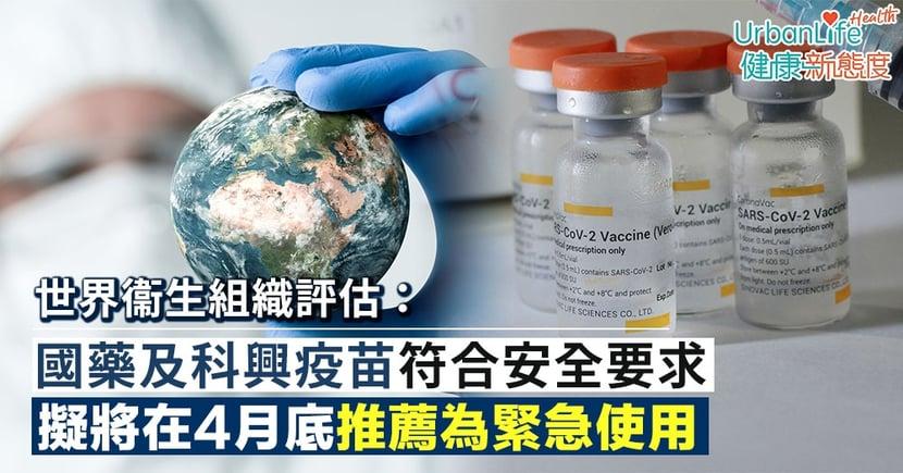 【新冠疫苗】世衞指國藥及科興疫苗符合安全要求 擬將在4月底推薦為緊急使用