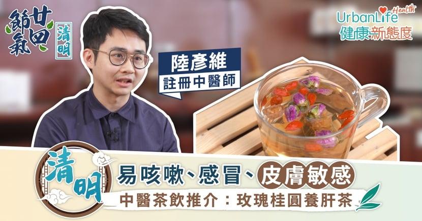 【廿四節氣:清明】易咳嗽、感冒、皮膚敏感 中醫茶飲推介:玫瑰桂圓養肝茶