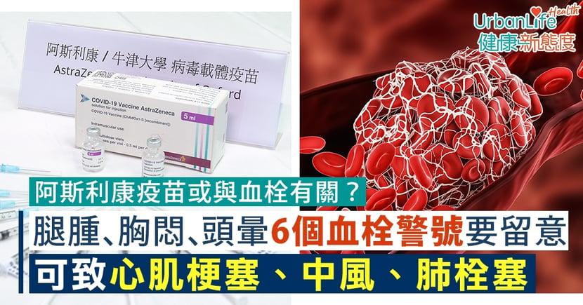 【血栓原因】阿斯利康疫苗或與血栓有關?腿腫、胸悶、頭暈6個血栓警號要留意