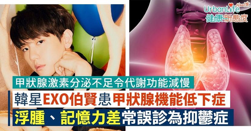 【甲狀腺低下症狀】韓星EXO伯賢患甲狀腺機能低下症 浮腫、記憶力差常誤診為抑鬱症
