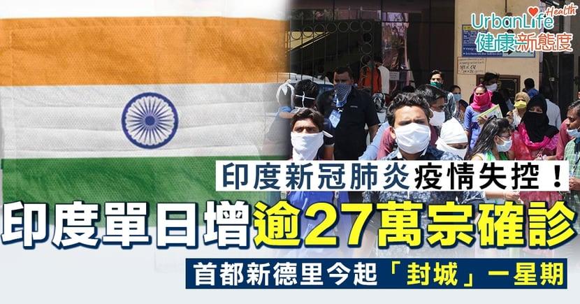 【印度新冠疫情】印度疫情失控!單日增逾27萬宗確診再創新高 首都新德里封城一星期