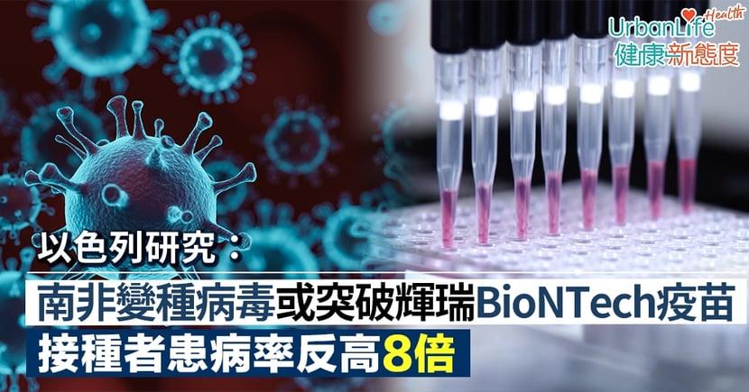 【復必泰疫苗有效率】以色列研究:南非變種病毒或「突破」輝瑞BioNTech疫苗 接種者患病率反高8倍