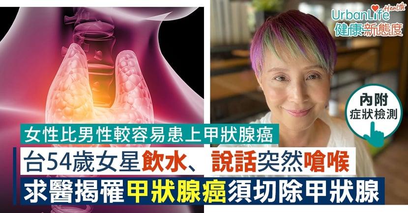【甲狀腺癌症狀】台54歲女星飲水、說話嗆喉 驚覺罹甲狀腺癌一期(附症狀)