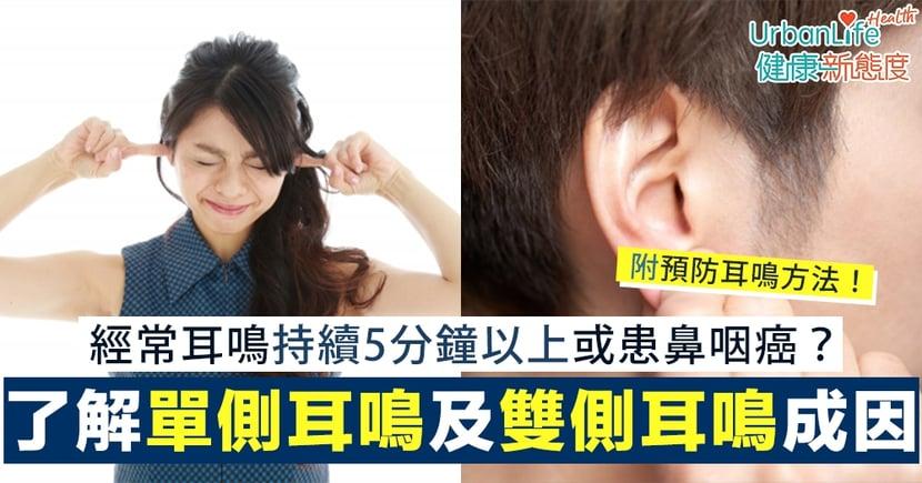 【耳鳴成因】經常耳鳴持續5分鐘以上或患鼻咽癌?一圖了解單側耳鳴及雙側耳鳴成因