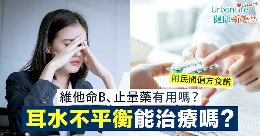 【耳水不平衡解決方法】發作時頭暈到「企都企唔穩」?維他命B、止暈藥有助治療