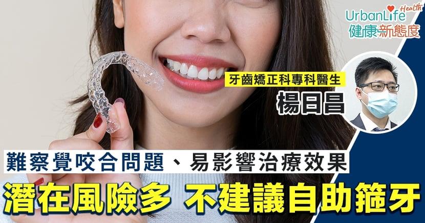 【自助箍牙】難察覺咬合問題、易影響治療效果 專科醫生:潛在風險多,不建議自助箍牙