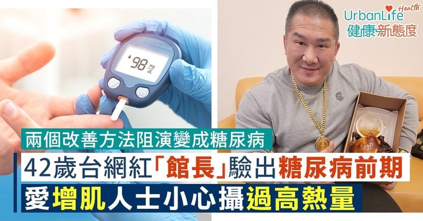 【糖尿病前期】42歲台網紅「館長」驗出糖尿病前期 愛增肌人士小心過高熱量(附改善方法)