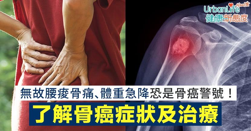 【骨癌徵兆】無故腰痠骨痛、體重急降恐是骨癌警號!了解骨癌症狀及治療
