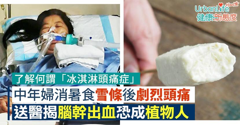 【雪糕頭痛】中年婦消暑食雪條後劇烈頭痛 「冰淇淋頭痛症」誘發腦幹出血恐成植物人
