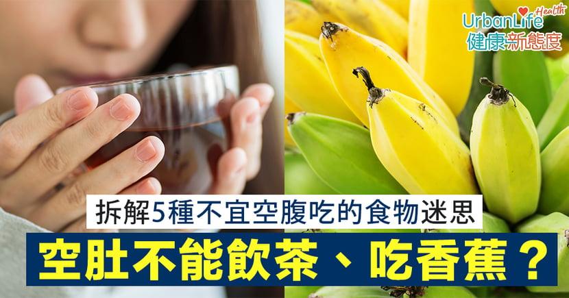 【空腹食物】空肚不能飲茶、吃香蕉?拆解5個不宜空腹吃的食物迷思