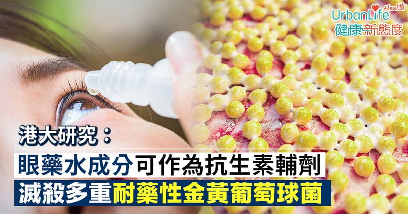 【金黃葡萄球菌】港大:眼藥水成分可作為抗生素輔劑 滅殺多重耐藥性金黃葡萄球菌