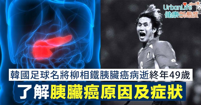 【胰臟癌病徵】韓國足球名將柳相鐵胰臟癌病逝終年49歲 了解胰臟癌原因及症狀