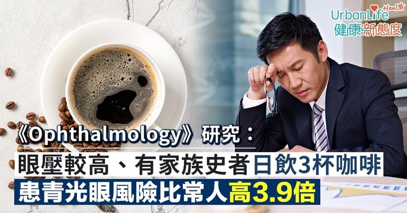 【青光眼症狀】《Ophthalmology》研究:眼壓較高且有家族史者每天飲3杯咖啡 患青光眼風險比常人高3.9倍
