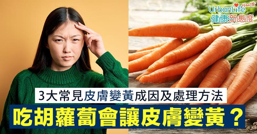 【皮膚變黃改善】吃胡蘿蔔會讓皮膚變黃?3大常見皮膚變黃成因及處理方法
