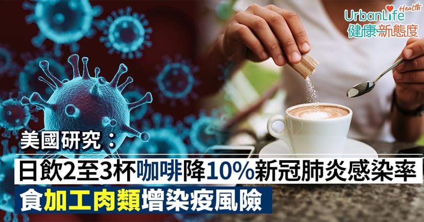 【新冠肺炎預防】美研究:飲咖啡能降10%新冠肺炎感染率 食加工肉類增染疫風險