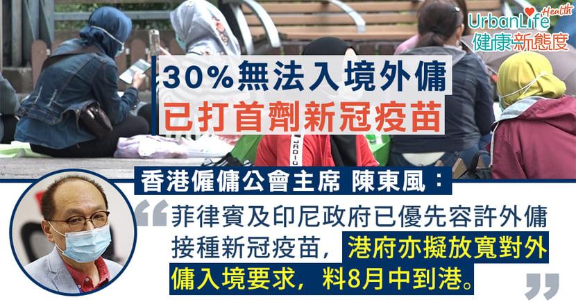 【新冠肺炎】3成無法入境外傭已打首劑新冠疫苗 公會:港府擬放寬要求料8月中到港