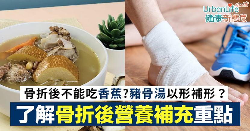【骨折飲食】骨折後不能吃香蕉?煲豬骨湯以形補形?了解骨折後營養補充重點