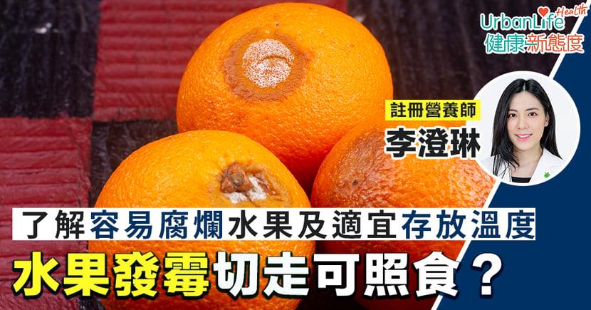【水果腐爛】水果發霉切走就食得?一文了解容易腐爛水果及適宜存放溫度